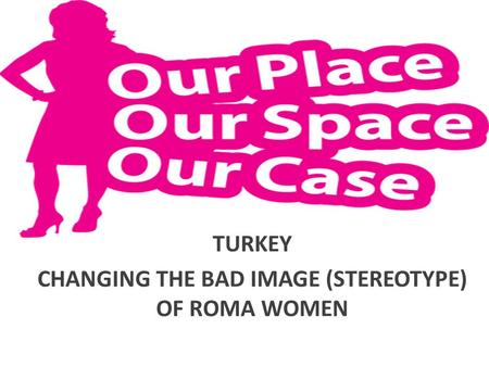 TURKEY CHANGING THE BAD IMAGE (STEREOTYPE) OF ROMA WOMEN.