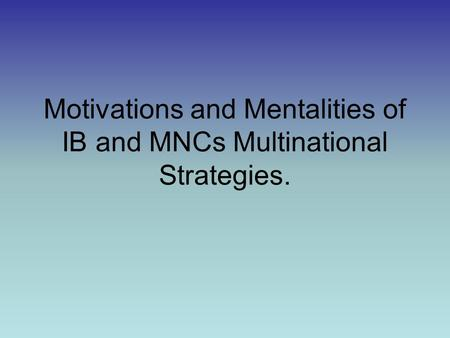 Motivations and Mentalities of IB and MNCs Multinational Strategies.