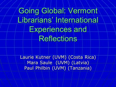 Going Global: Vermont Librarians' International Experiences and Reflections Laurie Kutner (UVM) (Costa Rica) Mara Saule (UVM) (Latvia) Paul Philbin (UVM)