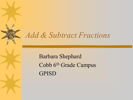 Add & Subtract Fractions Barbara Shephard Cobb 6 th Grade Campus GPISD.