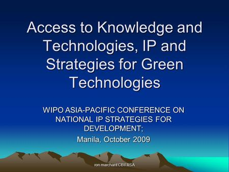 Ron marchant CB FRSA Access to Knowledge and Technologies, IP and Strategies for Green Technologies WIPO ASIA-PACIFIC CONFERENCE ON NATIONAL IP STRATEGIES.