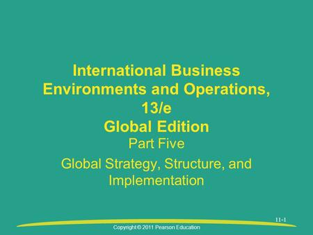 Copyright © 2011 Pearson Education 11-1 International Business Environments and Operations, 13/e Global Edition Part Five Global Strategy, Structure, and.