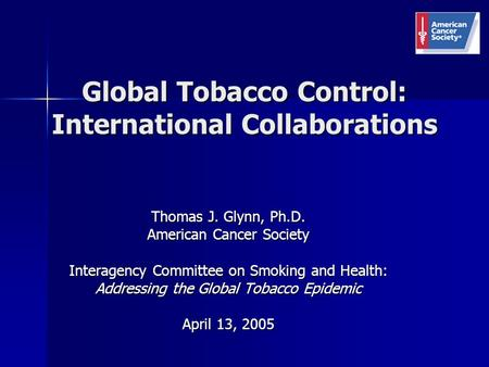 Global Tobacco Control: International Collaborations Thomas J. Glynn, Ph.D. American Cancer Society Interagency Committee on Smoking and Health: Addressing.