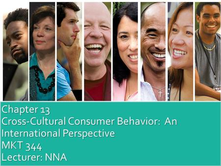 Chapter 13 Cross-Cultural Consumer Behavior: An International Perspective MKT 344 Lecturer: NNA.