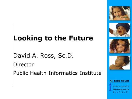 Looking to the Future David A. Ross, Sc.D. Director Public Health Informatics Institute.