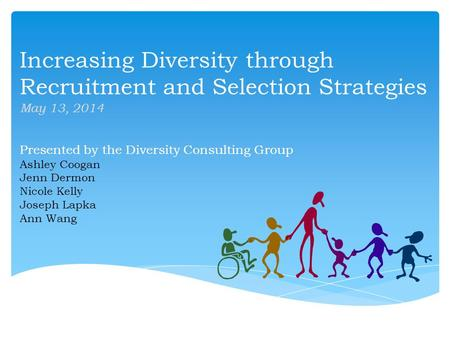 Increasing Diversity through Recruitment and Selection Strategies May 13, 2014 Presented by the Diversity Consulting Group Ashley Coogan Jenn Dermon Nicole.