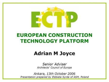 EUROPEAN CONSTRUCTION TECHNOLOGY PLATFORM Adrian M Joyce Senior Adviser Architects' Council of Europe Ankara, 13th October 2006 Presentation prepared by.