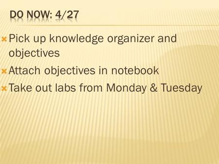  Pick up knowledge organizer and objectives  Attach objectives in notebook  Take out labs from Monday & Tuesday.