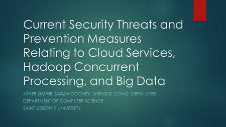 Current Security Threats and Prevention Measures Relating to Cloud Services, Hadoop Concurrent Processing, and Big Data ATHER SHARIF, SARAH COONEY, SHENGQI.