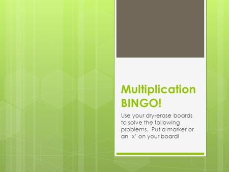 Multiplication BINGO! Use your dry-erase boards to solve the following problems. Put a marker or an 'x' on your board!