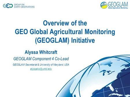 Overview of the GEO Global Agricultural Monitoring (GEOGLAM) Initiative Alyssa Whitcraft GEOGLAM Component 4 Co-Lead GEOGLAM Secretariat & University of.