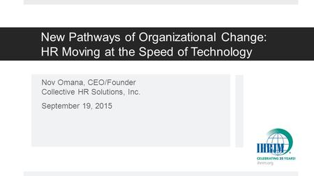 New Pathways of Organizational Change: HR Moving at the Speed of Technology Nov Omana, CEO/Founder Collective HR Solutions, Inc. September 19, 2015.