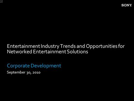 Entertainment Industry Trends and Opportunities for Networked Entertainment Solutions Corporate Development September 30, 2010.