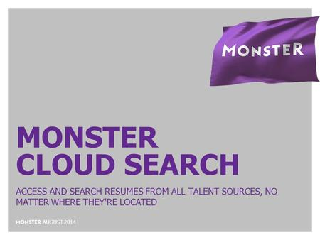 MONSTER CLOUD SEARCH ACCESS AND SEARCH RESUMES FROM ALL TALENT SOURCES, NO MATTER WHERE THEY'RE LOCATED AUGUST 2014.