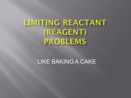 LIKE BAKING A CAKE. 2 If reactants are added to a container in amounts that differ from the required reaction stoichiometry then some reactants will not.