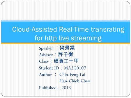 Speaker :梁景棠 Advisor :許子衡 Class :碩資工一甲 Student ID : MA2G0107 Author : Chin-Feng Lai Han-Chieh Chao Published : 2013 Cloud-Assisted Real-Time transrating.