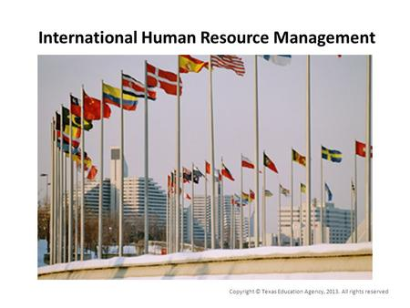 International Human Resource Management Copyright © Texas Education Agency, 2013. All rights reserved.