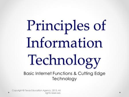 Principles of Information Technology Principles of Information Technology Basic Internet Functions & Cutting Edge Technology Copyright © Texas Education.