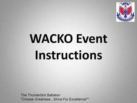 WACKO Event Instructions The Thunderbird Battalion Choose Greatness...Strive For Excellence!