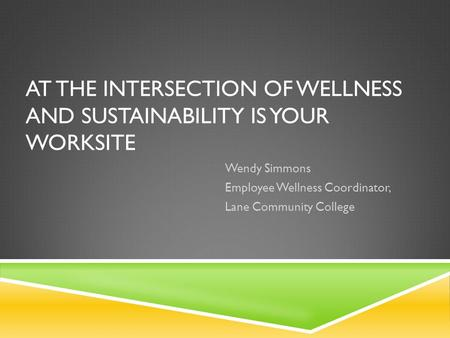 AT THE INTERSECTION OF WELLNESS AND SUSTAINABILITY IS YOUR WORKSITE Wendy Simmons Employee Wellness Coordinator, Lane Community College.