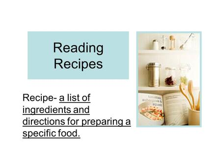 Reading Recipes Recipe- a list of ingredients and directions for preparing a specific food.