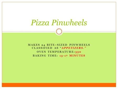 "MAKES 24 BITE–SIZED PINWHEELS CLASSIFIED AS ""APPETIZERS."" OVEN TEMPERATURE:350 BAKING TIME: 13-17 MINUTES Pizza Pinwheels."