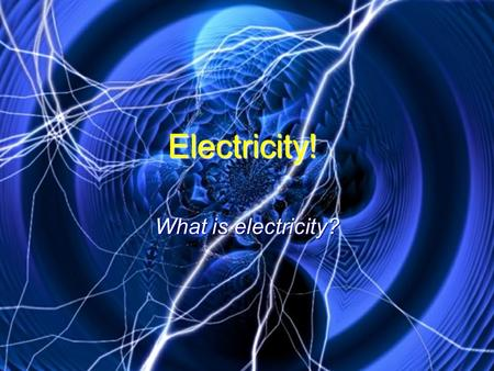 Electricity! What is electricity? Electricity is a form of energy. Electricity is a form of energy. Electricity can make things light up, move, make.