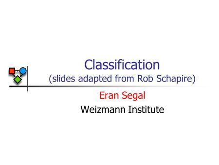 Classification (slides adapted from Rob Schapire) Eran Segal Weizmann Institute.
