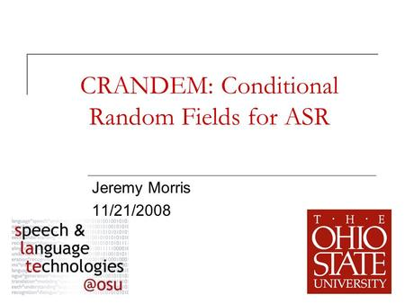 1 CRANDEM: Conditional Random Fields for ASR Jeremy Morris 11/21/2008.