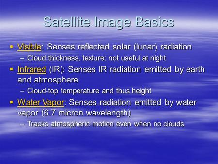 Satellite Image Basics  Visible: Senses reflected solar (lunar) radiation Visible –Cloud thickness, texture; not useful at night  Infrared (IR): Senses.