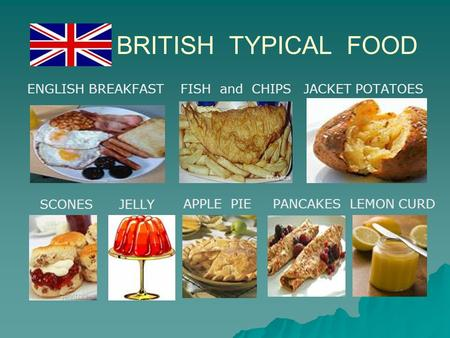 BRITISH TYPICAL FOOD ENGLISH BREAKFAST FISH and CHIPS JACKET POTATOES SCONES JELLY APPLE PIE PANCAKES LEMON CURD.
