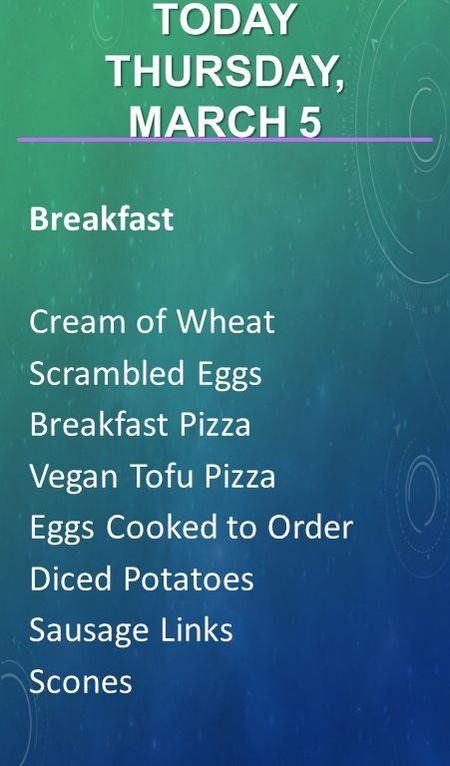 Breakfast Cream of Wheat Scrambled Eggs Breakfast Pizza Vegan Tofu Pizza Eggs Cooked to Order Diced Potatoes Sausage Links Scones TODAY THURSDAY, MARCH.