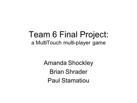Team 6 Final Project: a MultiTouch multi-player game Amanda Shockley Brian Shrader Paul Stamatiou.