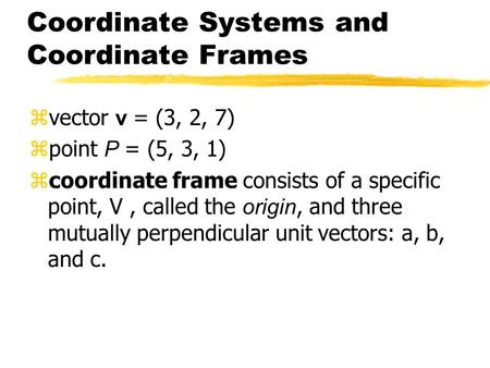 Coordinate Systems and Coordinate Frames  vector v = (3, 2, 7)  point P = (5, 3, 1)  coordinate frame consists of a specific point, V, called the origin,
