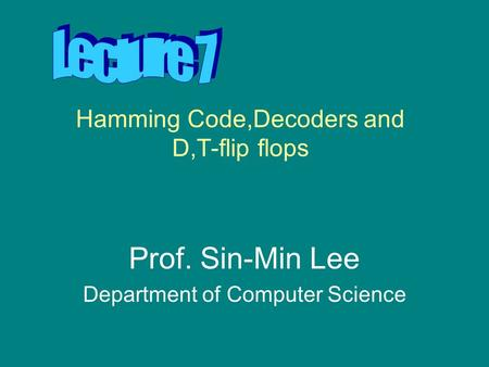 Hamming Code,Decoders and D,T-flip flops Prof. Sin-Min Lee Department of Computer Science.