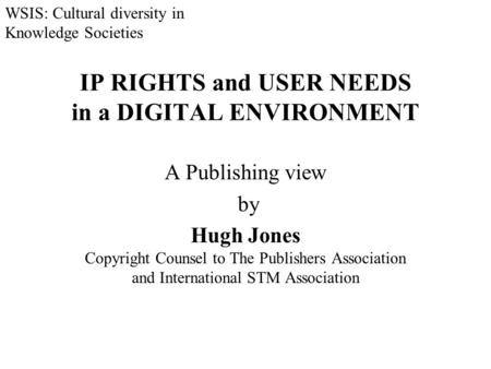 IP RIGHTS and USER NEEDS in a DIGITAL ENVIRONMENT A Publishing view by Hugh Jones Copyright Counsel to The Publishers Association and International STM.