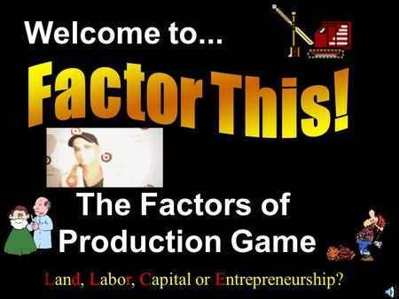 Welcome to... The Factors of Production Game Land, Labor, Capital or Entrepreneurship?