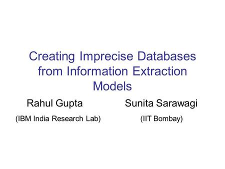 Creating Imprecise Databases from Information Extraction Models Rahul Gupta Sunita Sarawagi (IBM India Research Lab) (IIT Bombay)