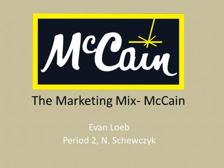 The Marketing Mix- McCain Evan Loeb Period 2, N. Schewczyk.