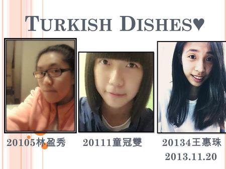 T URKISH D ISHES ♥ 20105 林盈秀 20111 童冠雙 20134 王惠珠 2013.11.20.
