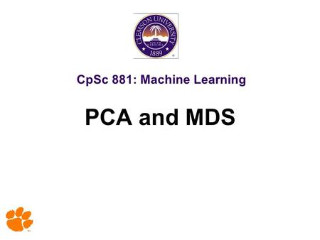 CpSc 881: Machine Learning PCA and MDS. 2 Copy Right Notice Most slides in this presentation are adopted from slides of text book and various sources.