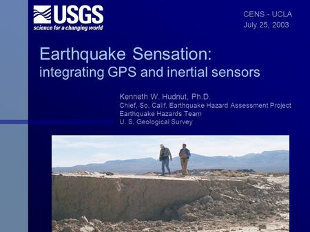 Earthquake Sensation: integrating GPS and inertial sensors Kenneth W. Hudnut, Ph.D. Chief, So. Calif. Earthquake Hazard Assessment Project Earthquake Hazards.
