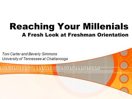 Reaching Your Millenials A Fresh Look at Freshman Orientation Toni Carter and Beverly Simmons University of Tennessee at Chattanooga.