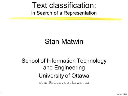 Matwin 1999 1 Text classification: In Search of a Representation Stan Matwin School of Information Technology and Engineering University of Ottawa