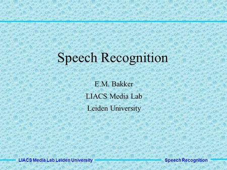 Speech Recognition LIACS Media Lab Leiden University Speech Recognition E.M. Bakker LIACS Media Lab Leiden University.