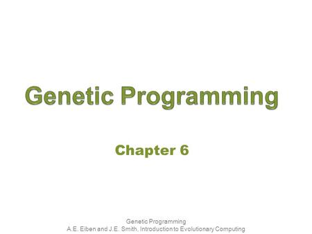 Genetic Programming A.E. Eiben and J.E. Smith, Introduction to Evolutionary Computing Chapter 6.