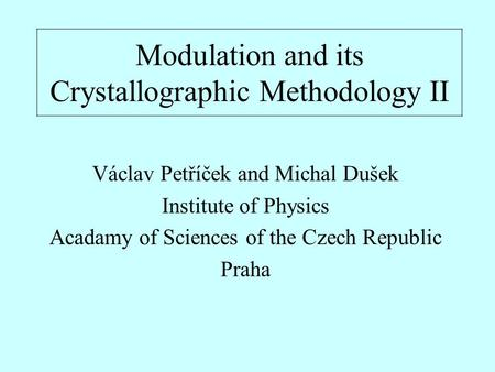 Modulation and its Crystallographic Methodology II Václav Petříček and Michal Dušek Institute of Physics Acadamy of Sciences of the Czech Republic Praha.