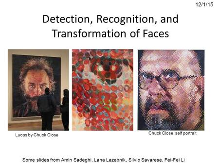 Understanding Faces 12/1/15 Some slides from Amin Sadeghi, Lana Lazebnik, Silvio Savarese, Fei-Fei Li Chuck Close, self portrait Lucas by Chuck Close Detection,