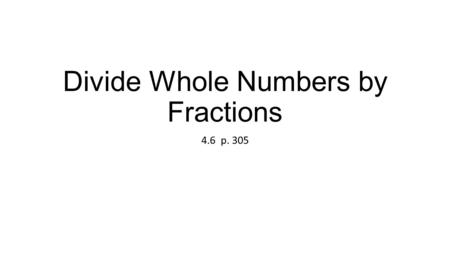 "Divide Whole Numbers by Fractions 4.6 p. 305. The denominator becomes the numerator. The numerator becomes the denominator. The fraction is ""flipped"""