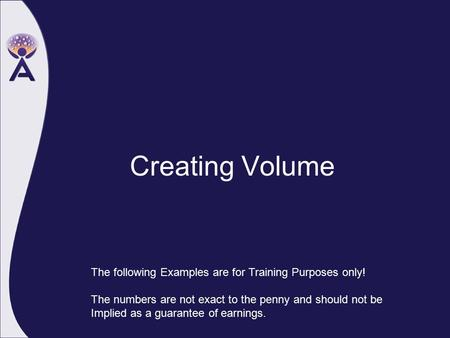 Creating Volume The following Examples are for Training Purposes only! The numbers are not exact to the penny and should not be Implied as a guarantee.
